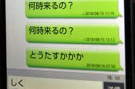 女性のスマホの画面。死の前日の昨年8月15日に「何時来るの?」と夫に付き添いを催促。容体が悪化した翌16日午前7時50分、「とう(父)たすけて」と読めるメールを送ったのが最後になった=2019年2月10日午前8時43分、東京都内で斎藤義彦撮影