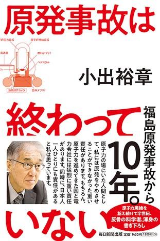 最新刊『原発事故は終わっていない』 は、事故10年を機に、原子力の恐ろしさと政府の無責任ぶりを指摘した一般向けの解説書だ。